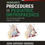 Tachdjian's Procedures in Pediatric Orthopaedics  :  From the Texas Scottish Rite Hospital for Children