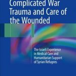 Complicated War Trauma and Care of the Wounded : The Israeli Experience in Medical Care and Humanitarian Support of Syrian Refugees