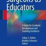 Surgeons as Educators : A Guide for Academic Development and Teaching Excellence