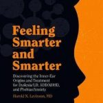 Feeling Smarter and Smarter : Discovering the Inner-Ear Origins and Treatment for Dyslexia/LD, ADD/ADHD, and Phobias/Anxiety
